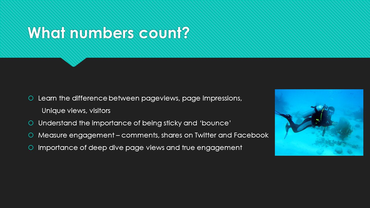 What numbers count? Learn the difference between pageviews, page impressions, Unique views, visitors Understand the importance of being sticky and bou