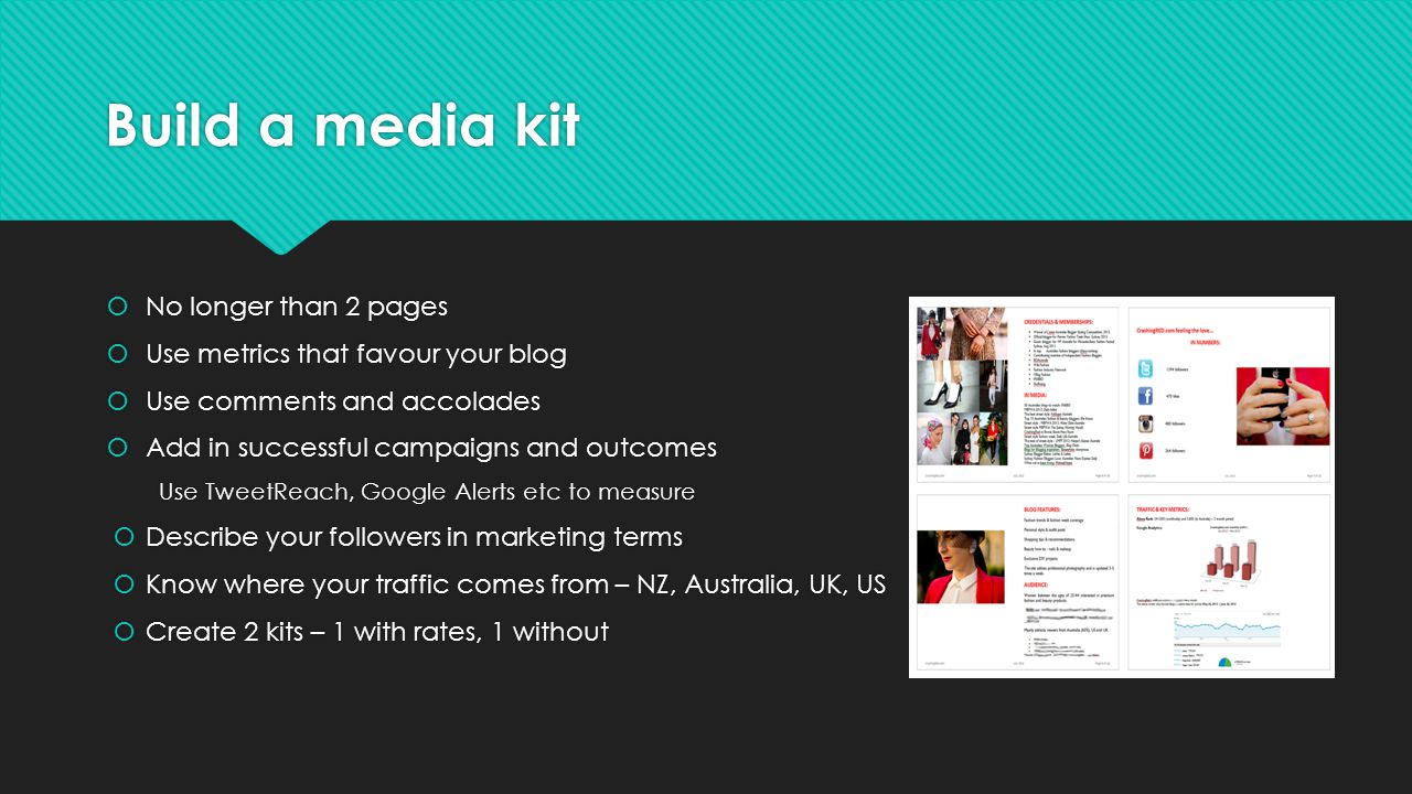 Build a media kit No longer than 2 pages Use metrics that favour your blog Use comments and accolades Add in successful campaigns and outcomes Use TweetReach, Google Alerts etc to measure Describe your followers in marketing terms Know where your traffic comes from – NZ, Australia, UK, US Create 2 kits – 1 with rates, 1 without No longer than 2 pages Use metrics that favour your blog Use comments and accolades Add in successful campaigns and outcomes Use TweetReach, Google Alerts etc to measure Describe your followers in marketing terms Know where your traffic comes from – NZ, Australia, UK, US Create 2 kits – 1 with rates, 1 without