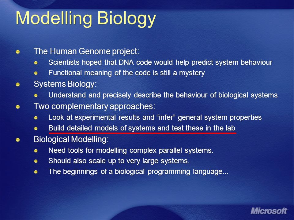 Modelling Biology The Human Genome project: Scientists hoped that DNA code would help predict system behaviour Functional meaning of the code is still a mystery Systems Biology: Understand and precisely describe the behaviour of biological systems Two complementary approaches: Look at experimental results and infer general system properties Build detailed models of systems and test these in the lab Biological Modelling: Need tools for modelling complex parallel systems.