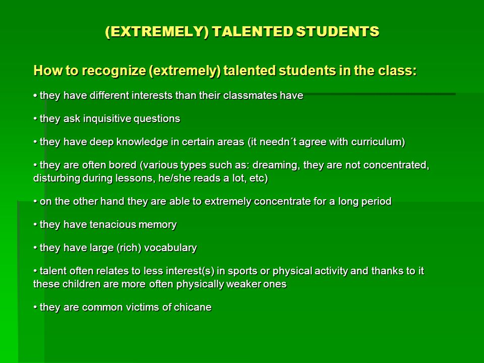 (EXTREMELY) TALENTED STUDENTS How to recognize (extremely) talented students in the class: they have different interests than their classmates have they have different interests than their classmates have they ask inquisitive questions they ask inquisitive questions they have deep knowledge in certain areas (it needn´t agree with curriculum) they have deep knowledge in certain areas (it needn´t agree with curriculum) they are often bored (various types such as: dreaming, they are not concentrated, disturbing during lessons, he/she reads a lot, etc) they are often bored (various types such as: dreaming, they are not concentrated, disturbing during lessons, he/she reads a lot, etc) on the other hand they are able to extremely concentrate for a long period on the other hand they are able to extremely concentrate for a long period they have tenacious memory they have tenacious memory they have large (rich) vocabulary they have large (rich) vocabulary talent often relates to less interest(s) in sports or physical activity and thanks to it these children are more often physically weaker ones talent often relates to less interest(s) in sports or physical activity and thanks to it these children are more often physically weaker ones they are common victims of chicane they are common victims of chicane