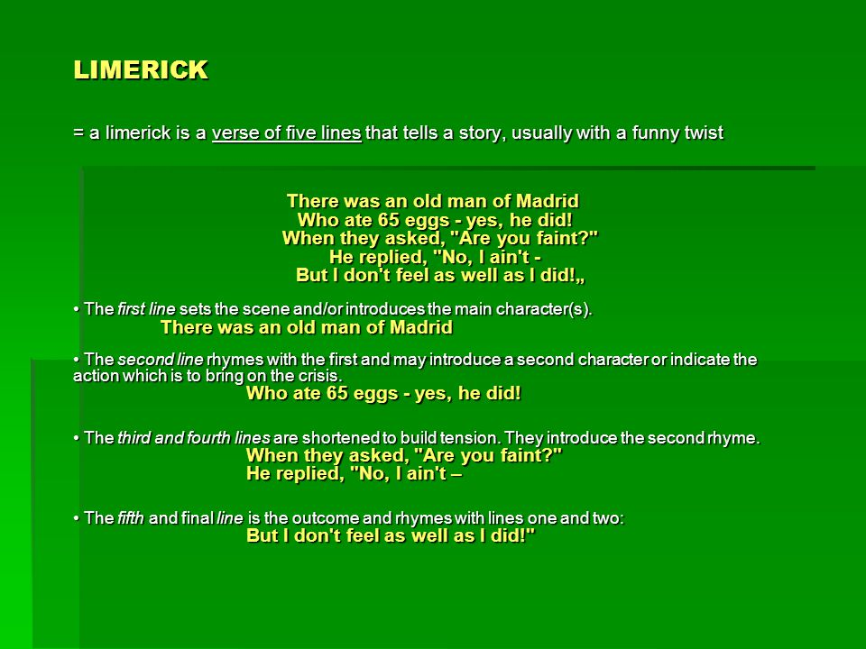 LIMERICK = a limerick is a verse of five lines that tells a story, usually with a funny twist There was an old man of Madrid Who ate 65 eggs - yes, he
