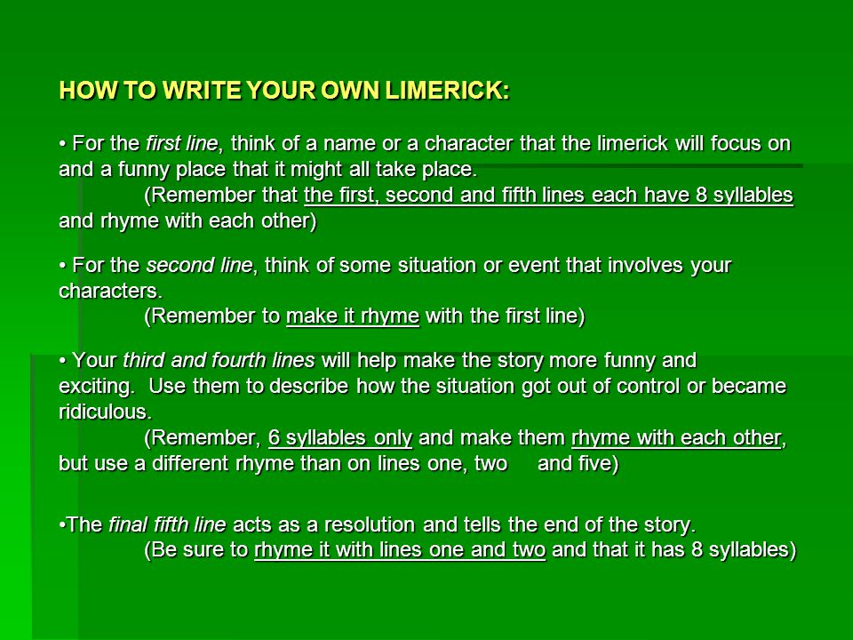 HOW TO WRITE YOUR OWN LIMERICK: For the first line, think of a name or a character that the limerick will focus on and a funny place that it might all take place.