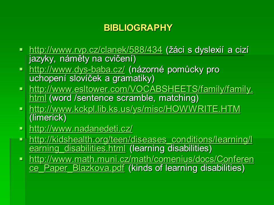 BIBLIOGRAPHY http://www.rvp.cz/clanek/588/434 (žáci s dyslexií a cizí jazyky, náměty na cvičení) http://www.rvp.cz/clanek/588/434 (žáci s dyslexií a cizí jazyky, náměty na cvičení) http://www.rvp.cz/clanek/588/434 http://www.dys-baba.cz/ (názorné pomůcky pro uchopení slovíček a gramatiky) http://www.dys-baba.cz/ (názorné pomůcky pro uchopení slovíček a gramatiky) http://www.dys-baba.cz/ http://www.esltower.com/VOCABSHEETS/family/family.