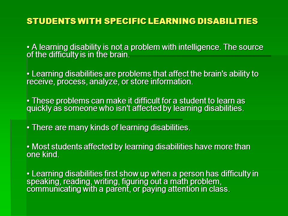 STUDENTS WITH SPECIFIC LEARNING DISABILITIES A learning disability is not a problem with intelligence. The source of the difficulty is in the brain. A