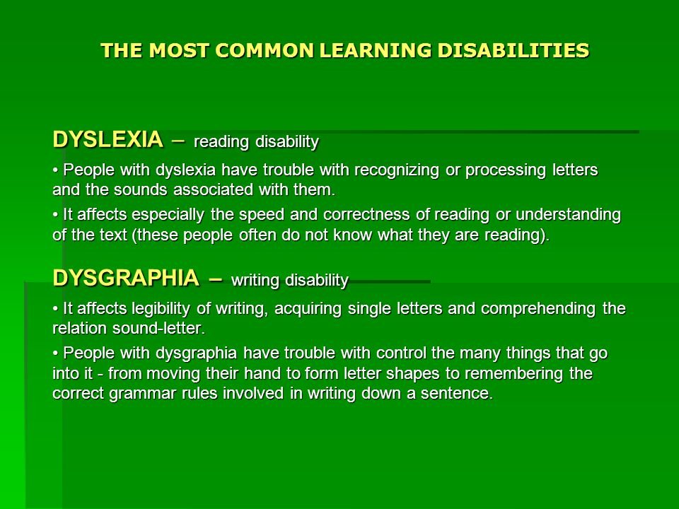 THE MOST COMMON LEARNING DISABILITIES DYSLEXIA – reading disability People with dyslexia have trouble with recognizing or processing letters and the sounds associated with them.