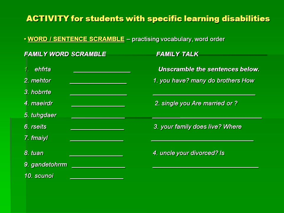 ACTIVITY for students with specific learning disabilities WORD / SENTENCE SCRAMBLE – practising vocabulary, word order WORD / SENTENCE SCRAMBLE – practising vocabulary, word order FAMILY WORD SCRAMBLE FAMILY TALK 1.ehfrta ________________ Unscramble the sentences below.