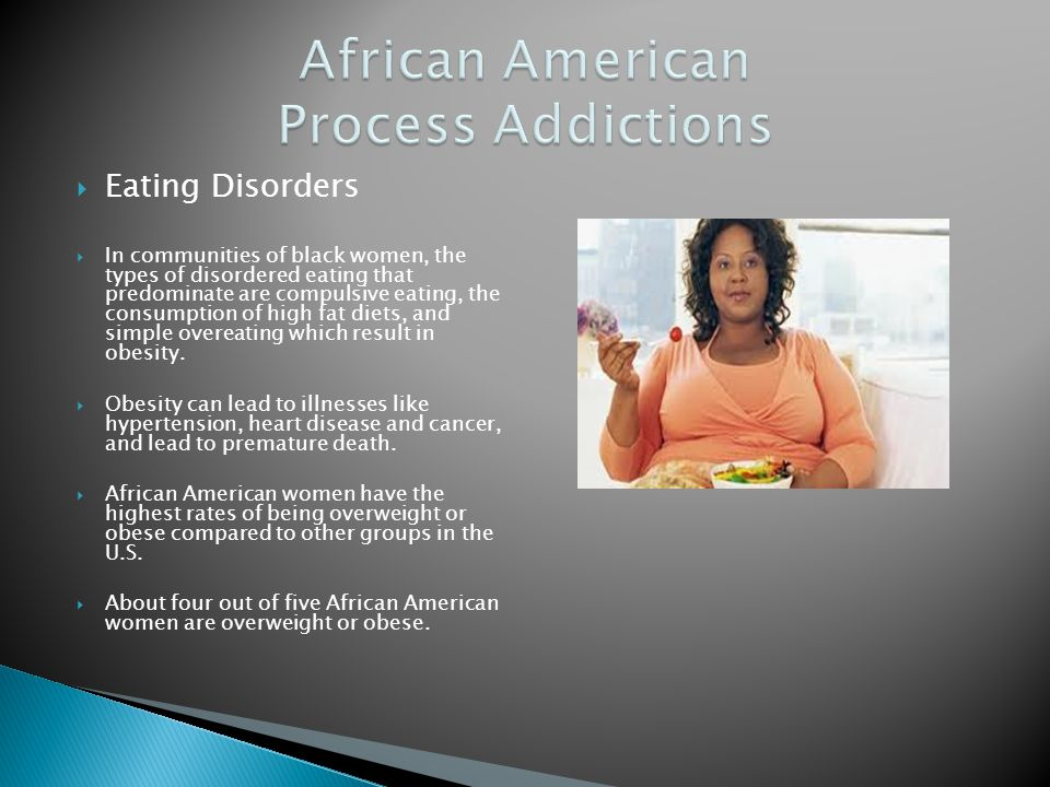 Eating Disorders In communities of black women, the types of disordered eating that predominate are compulsive eating, the consumption of high fat die