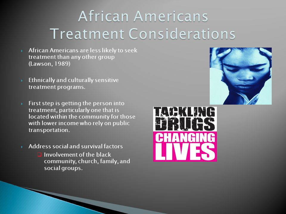 African Americans are less likely to seek treatment than any other group (Lawson, 1989) Ethnically and culturally sensitive treatment programs. First