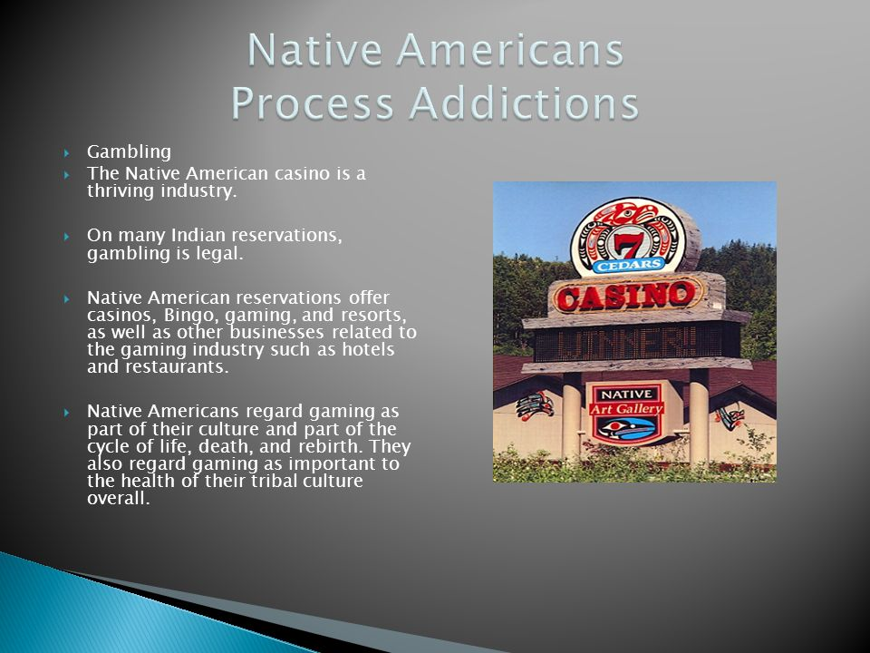 Gambling The Native American casino is a thriving industry. On many Indian reservations, gambling is legal. Native American reservations offer casinos
