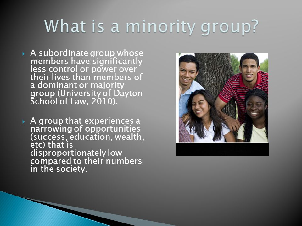 A subordinate group whose members have significantly less control or power over their lives than members of a dominant or majority group (University o