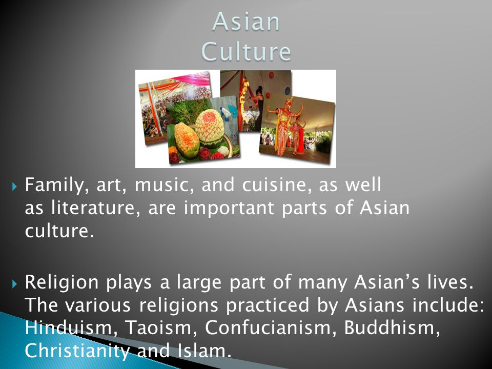 Family, art, music, and cuisine, as well as literature, are important parts of Asian culture. Religion plays a large part of many Asians lives. The va
