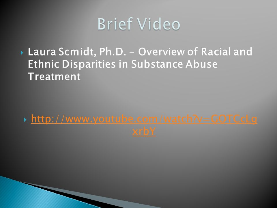 Laura Scmidt, Ph.D. - Overview of Racial and Ethnic Disparities in Substance Abuse Treatment http://www.youtube.com/watch?v=GOTCcLg xrbY http://www.yo