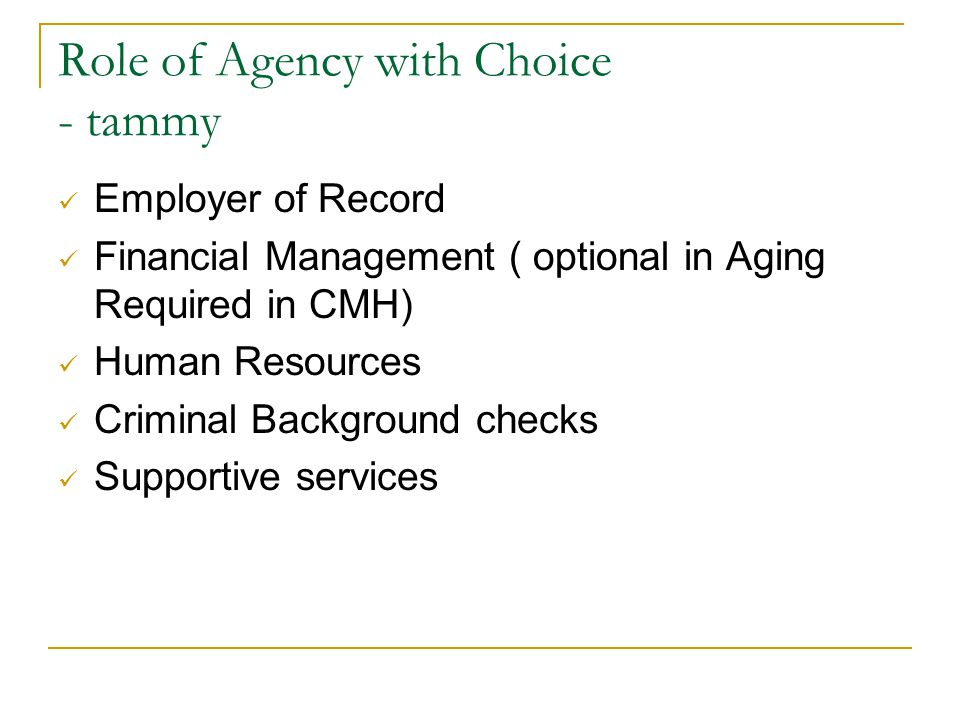 Role of Agency with Choice - tammy Employer of Record Financial Management ( optional in Aging Required in CMH) Human Resources Criminal Background ch