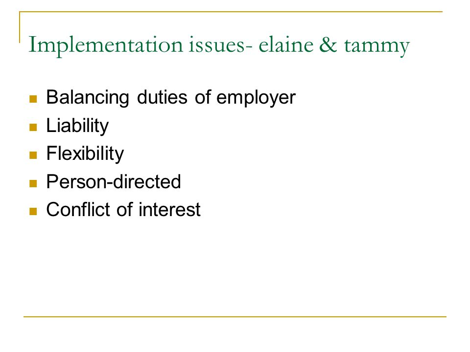 Implementation issues- elaine & tammy Balancing duties of employer Liability Flexibility Person-directed Conflict of interest