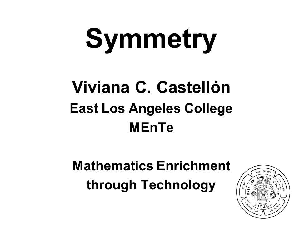 Symmetry Viviana C. Castellón East Los Angeles College MEnTe Mathematics Enrichment through Technology