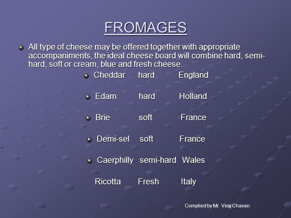 FROMAGES All type of cheese may be offered together with appropriate accompaniments, the ideal cheese board will combine hard, semi- hard, soft or cre