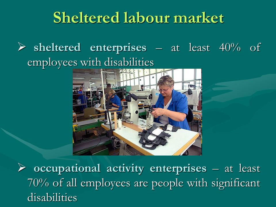 Sheltered labour market sheltered enterprises – at least 40% of employees with disabilities sheltered enterprises – at least 40% of employees with disabilities occupational activity enterprises – at least 70% of all employees are people with significant disabilities occupational activity enterprises – at least 70% of all employees are people with significant disabilities