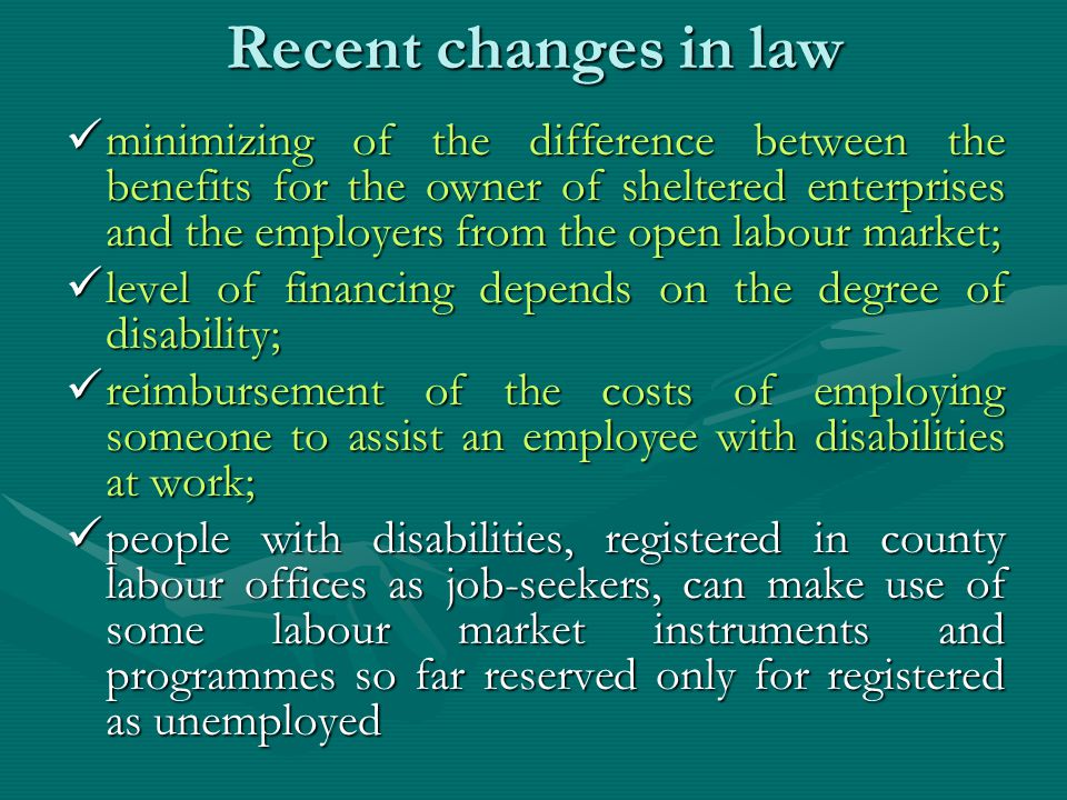 Recent changes in law minimizing of the difference between the benefits for the owner of sheltered enterprises and the employers from the open labour market; minimizing of the difference between the benefits for the owner of sheltered enterprises and the employers from the open labour market; level of financing depends on the degree of disability; level of financing depends on the degree of disability; reimbursement of the costs of employing someone to assist an employee with disabilities at work; reimbursement of the costs of employing someone to assist an employee with disabilities at work; people with disabilities, registered in county labour offices as job-seekers, can make use of some labour market instruments and programmes so far reserved only for registered as unemployed people with disabilities, registered in county labour offices as job-seekers, can make use of some labour market instruments and programmes so far reserved only for registered as unemployed