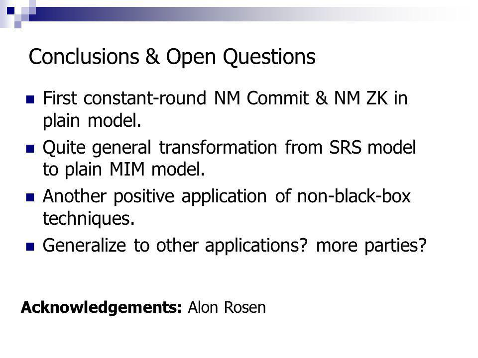 Conclusions & Open Questions First constant-round NM Commit & NM ZK in plain model. Quite general transformation from SRS model to plain MIM model. An