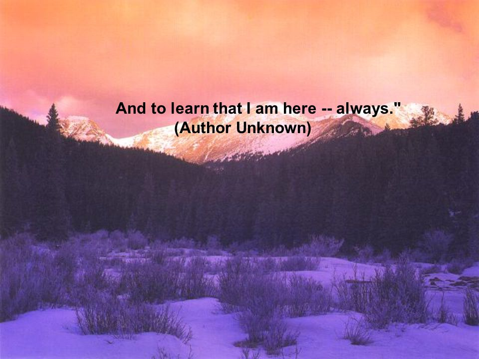 And to learn that I am here -- always.