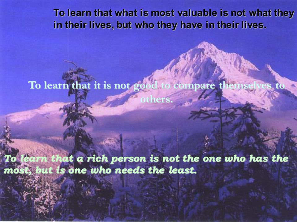 To learn that what is most valuable is not what they have in their lives, but who they have in their lives. To learn that it is not good to compare th