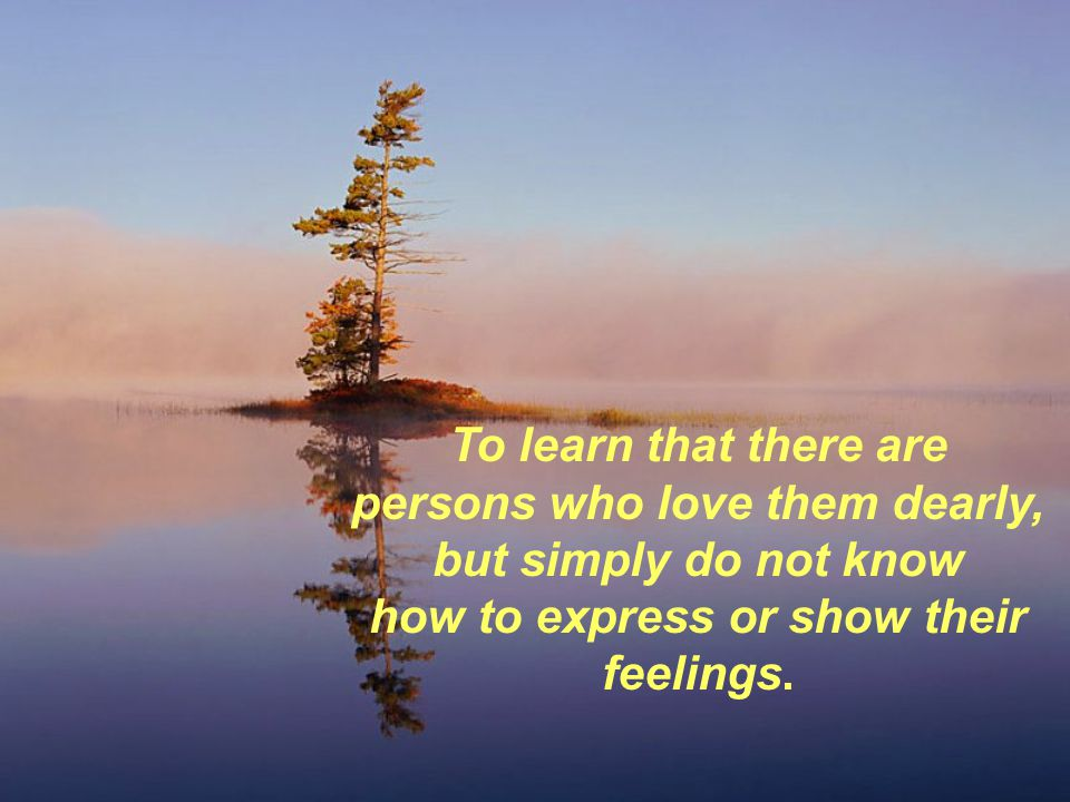 To learn that there are persons who love them dearly, but simply do not know how to express or show their feelings.