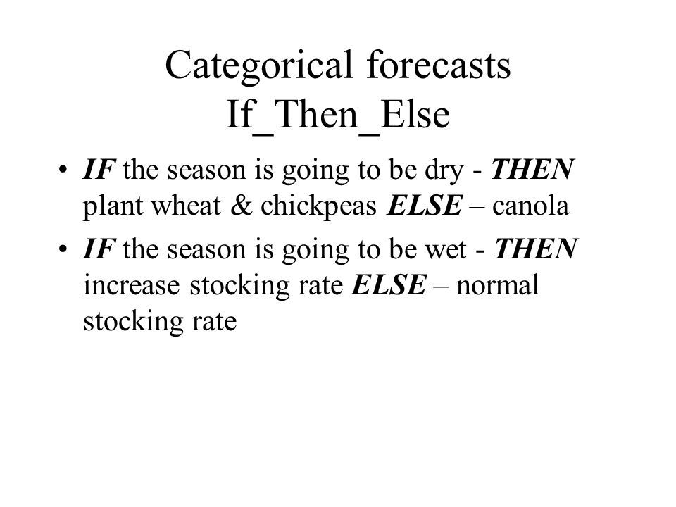 Categorical forecasts If_Then_Else IF the season is going to be dry - THEN plant wheat & chickpeas ELSE – canola IF the season is going to be wet - THEN increase stocking rate ELSE – normal stocking rate
