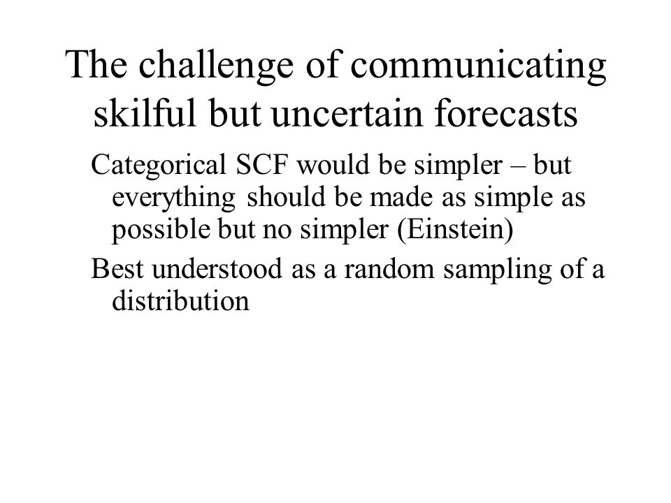 The challenge of communicating skilful but uncertain forecasts Categorical SCF would be simpler – but everything should be made as simple as possible but no simpler (Einstein) Best understood as a random sampling of a distribution