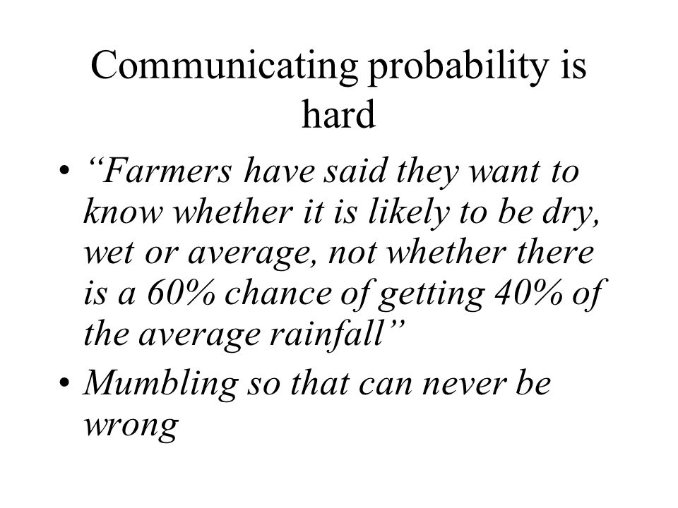 Communicating probability is hard Farmers have said they want to know whether it is likely to be dry, wet or average, not whether there is a 60% chance of getting 40% of the average rainfall Mumbling so that can never be wrong