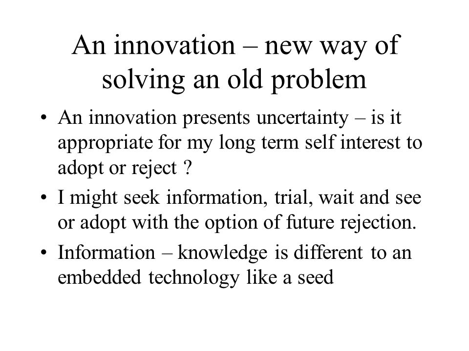An innovation – new way of solving an old problem An innovation presents uncertainty – is it appropriate for my long term self interest to adopt or reject .