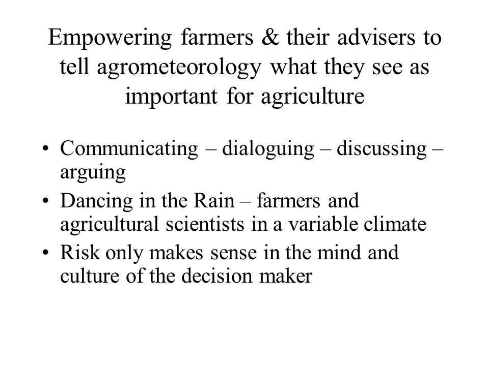 Empowering farmers & their advisers to tell agrometeorology what they see as important for agriculture Communicating – dialoguing – discussing – arguing Dancing in the Rain – farmers and agricultural scientists in a variable climate Risk only makes sense in the mind and culture of the decision maker