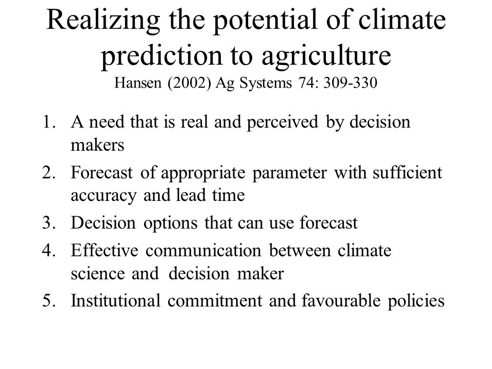 Realizing the potential of climate prediction to agriculture Hansen (2002) Ag Systems 74: 309-330 1.A need that is real and perceived by decision makers 2.Forecast of appropriate parameter with sufficient accuracy and lead time 3.Decision options that can use forecast 4.Effective communication between climate science and decision maker 5.Institutional commitment and favourable policies
