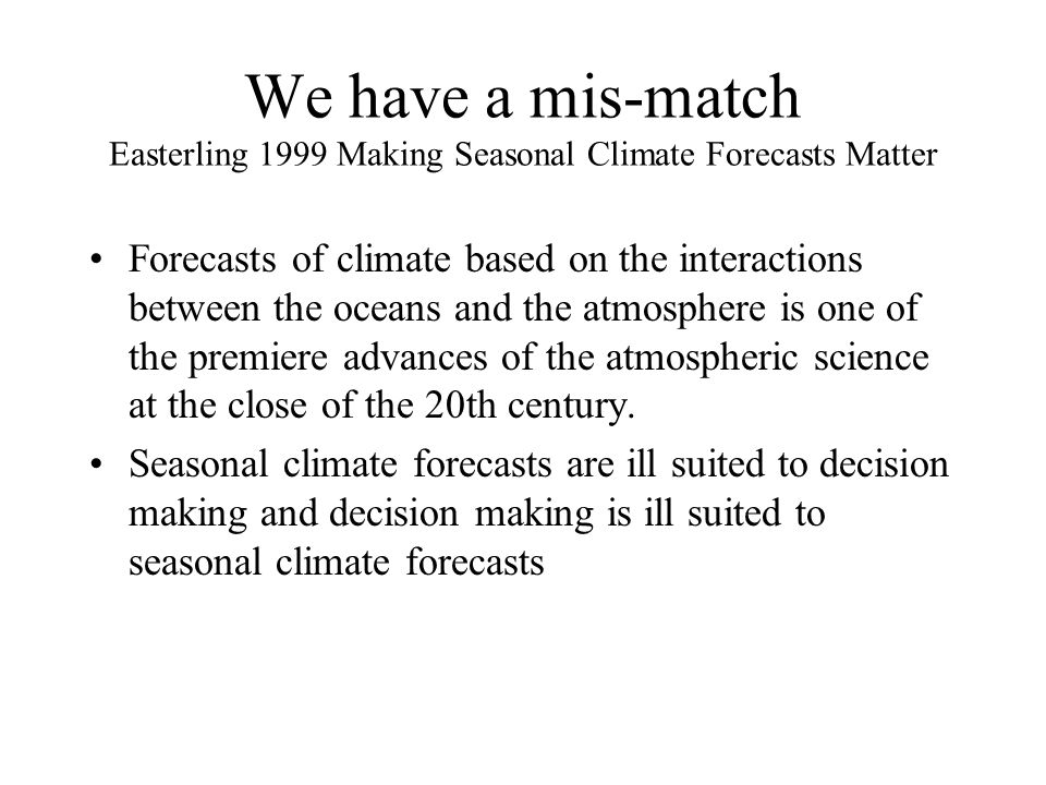 We have a mis-match Easterling 1999 Making Seasonal Climate Forecasts Matter Forecasts of climate based on the interactions between the oceans and the atmosphere is one of the premiere advances of the atmospheric science at the close of the 20th century.