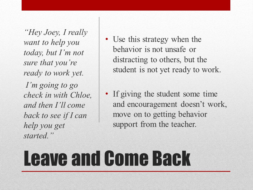 Leave and Come Back Use this strategy when the behavior is not unsafe or distracting to others, but the student is not yet ready to work. If giving th