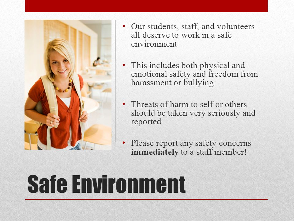 Safe Environment Our students, staff, and volunteers all deserve to work in a safe environment This includes both physical and emotional safety and fr