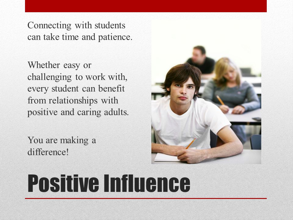 Positive Influence Connecting with students can take time and patience. Whether easy or challenging to work with, every student can benefit from relat