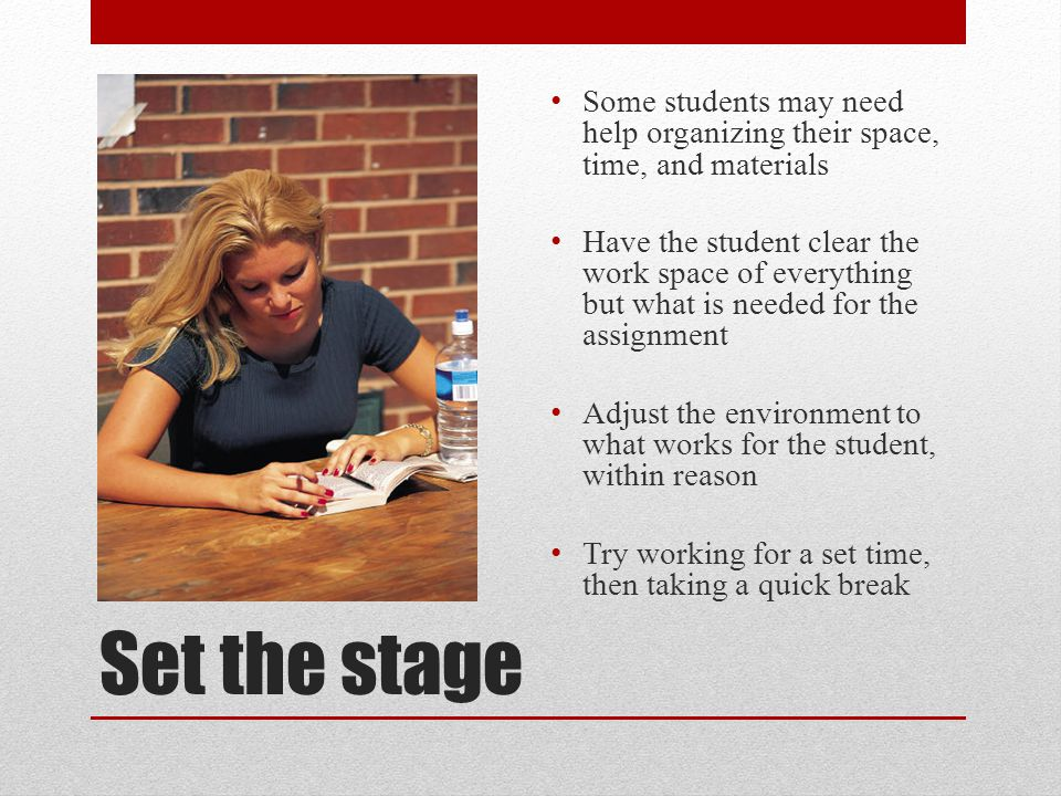 Set the stage Some students may need help organizing their space, time, and materials Have the student clear the work space of everything but what is