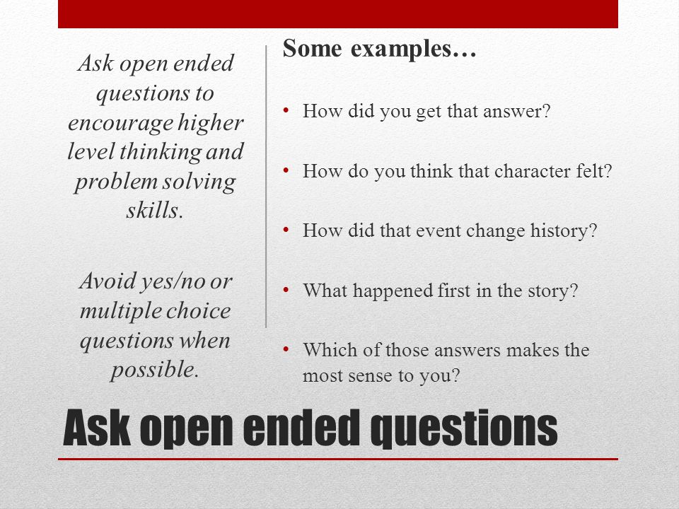 Ask open ended questions Some examples… How did you get that answer? How do you think that character felt? How did that event change history? What hap