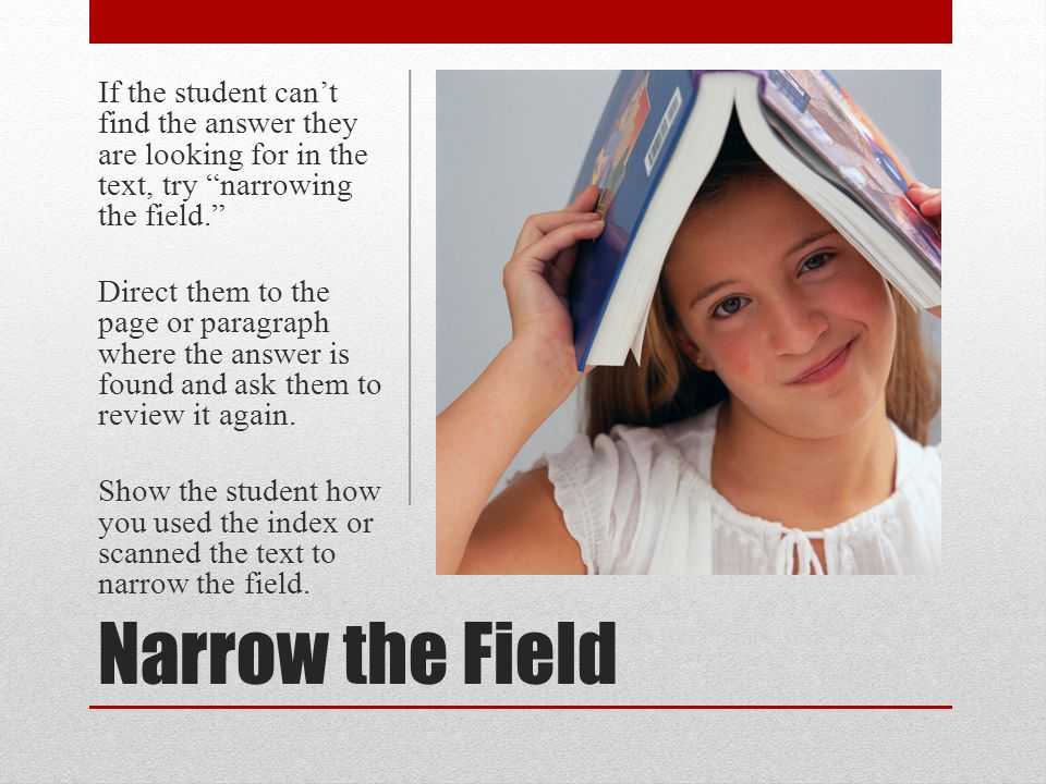 Narrow the Field If the student cant find the answer they are looking for in the text, try narrowing the field. Direct them to the page or paragraph w