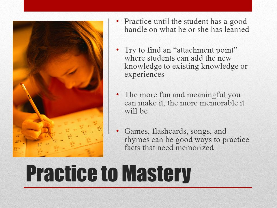 Practice to Mastery Practice until the student has a good handle on what he or she has learned Try to find an attachment point where students can add