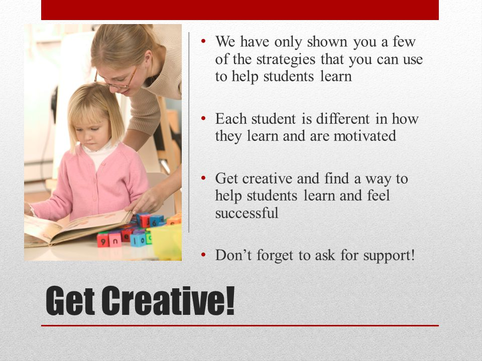 Get Creative! We have only shown you a few of the strategies that you can use to help students learn Each student is different in how they learn and a