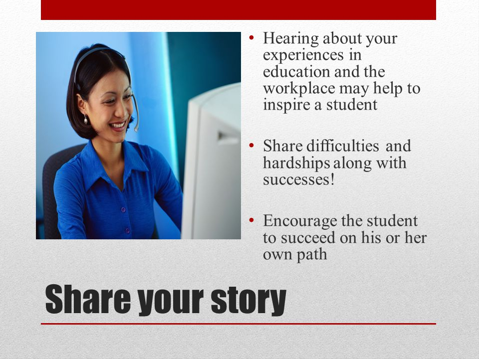 Share your story Hearing about your experiences in education and the workplace may help to inspire a student Share difficulties and hardships along wi