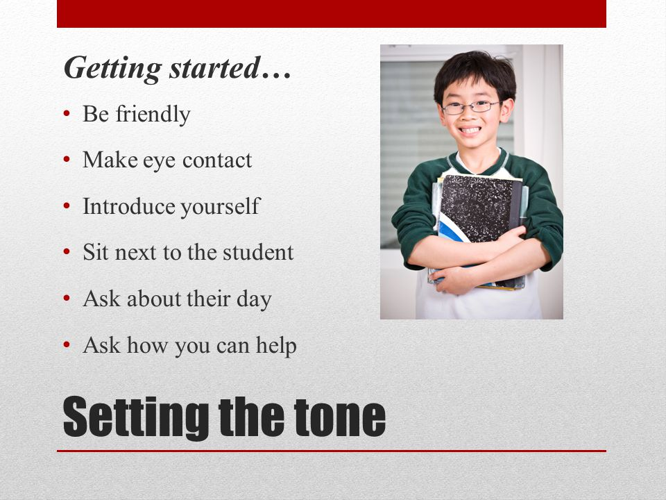 Setting the tone Getting started… Be friendly Make eye contact Introduce yourself Sit next to the student Ask about their day Ask how you can help