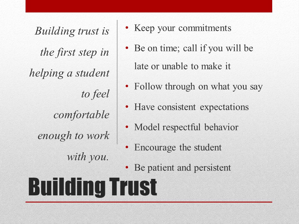 Building Trust Keep your commitments Be on time; call if you will be late or unable to make it Follow through on what you say Have consistent expectat