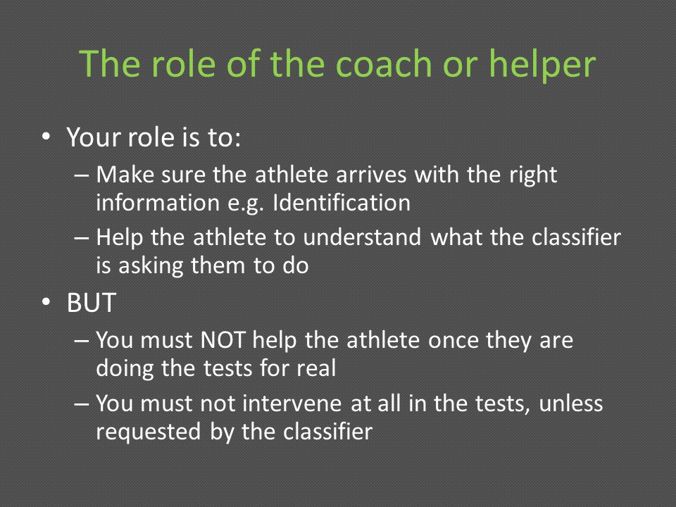 The role of the coach or helper Your role is to: – Make sure the athlete arrives with the right information e.g.