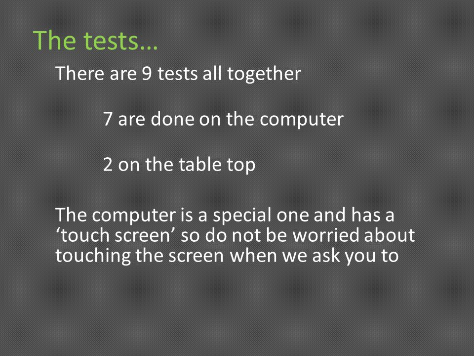 The tests… There are 9 tests all together 7 are done on the computer 2 on the table top The computer is a special one and has a touch screen so do not be worried about touching the screen when we ask you to