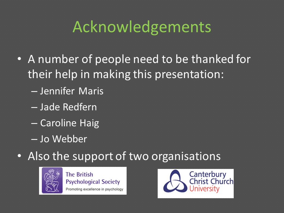 Acknowledgements A number of people need to be thanked for their help in making this presentation: – Jennifer Maris – Jade Redfern – Caroline Haig – Jo Webber Also the support of two organisations