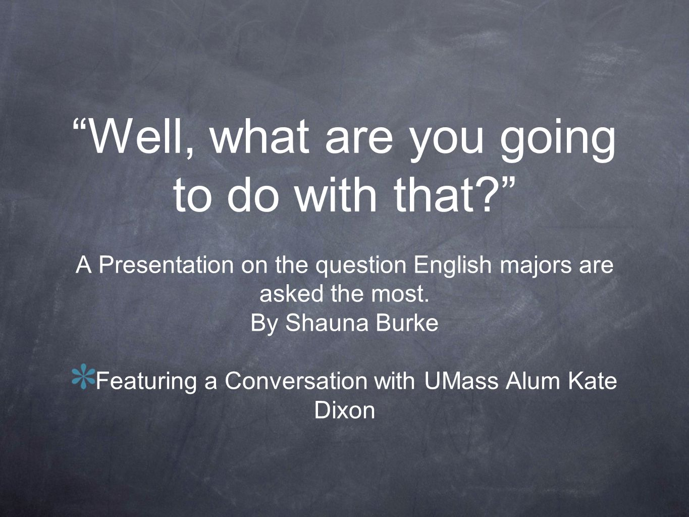 Well, what are you going to do with that? A Presentation on the question English majors are asked the most. By Shauna Burke Featuring a Conversation w