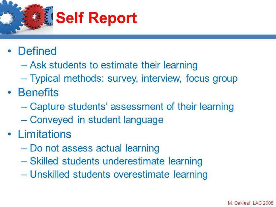 M. Oakleaf, LAC 2008 Self Report Defined –Ask students to estimate their learning –Typical methods: survey, interview, focus group Benefits –Capture s