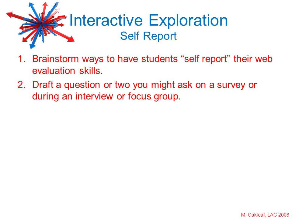 M. Oakleaf, LAC 2008 1.Brainstorm ways to have students self report their web evaluation skills. 2.Draft a question or two you might ask on a survey o